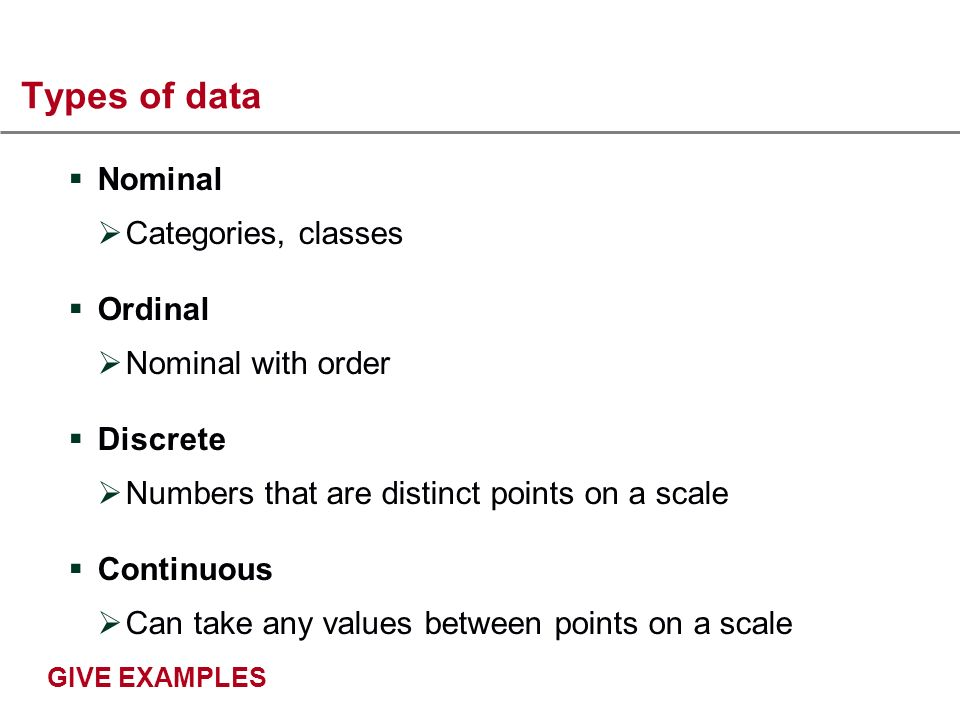 Types of data Nominal Categories, classes Ordinal Nominal with order Discrete Numbers that are distinct points on a scale Continuous Can take any values between points on a scale GIVE EXAMPLES