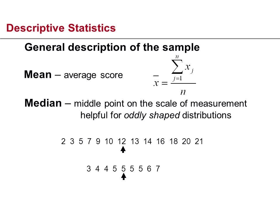 Descriptive Statistics Mean – average score Median – middle point on the scale of measurement helpful for oddly shaped distributions General description of the sample 2 3 5 7 9 10 12 13 14 16 18 20 21 3 4 4 5 5 5 5 6 7