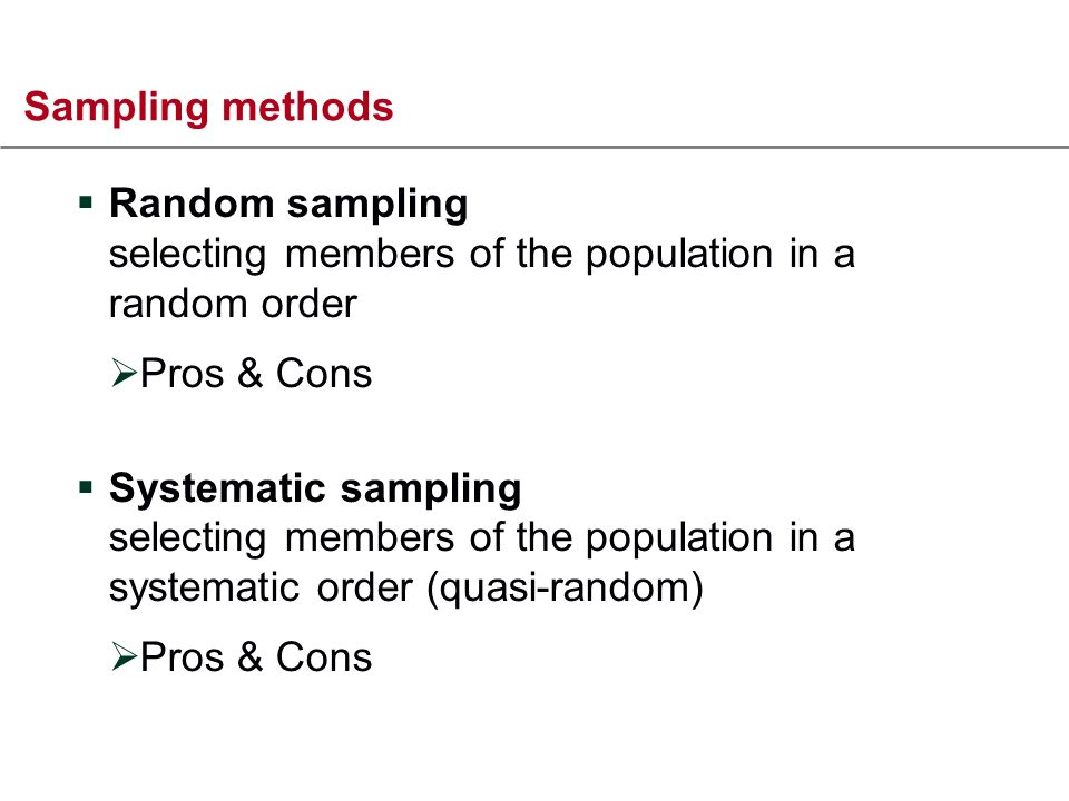 Sampling methods Random sampling selecting members of the population in a random order Pros & Cons Systematic sampling selecting members of the population in a systematic order (quasi-random) Pros & Cons