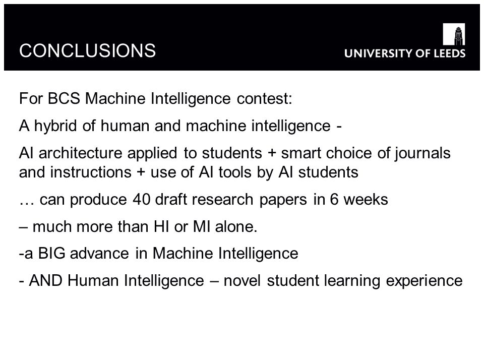 CONCLUSIONS For BCS Machine Intelligence contest: A hybrid of human and machine intelligence - AI architecture applied to students + smart choice of journals and instructions + use of AI tools by AI students … can produce 40 draft research papers in 6 weeks – much more than HI or MI alone.