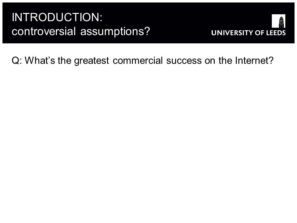 INTRODUCTION: controversial assumptions Q: Whats the greatest commercial success on the Internet