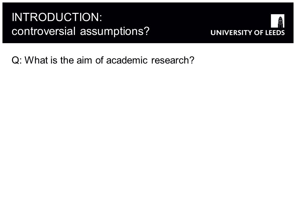 INTRODUCTION: controversial assumptions Q: What is the aim of academic research