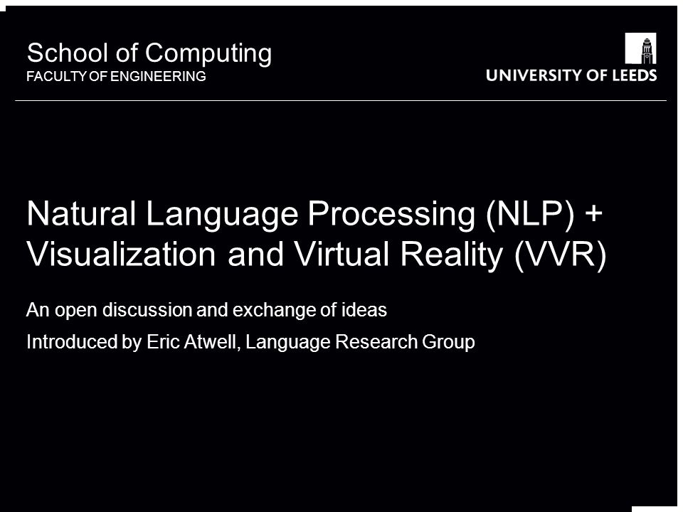 School of something FACULTY OF OTHER School of Computing FACULTY OF ENGINEERING An open discussion and exchange of ideas Introduced by Eric Atwell, Language Research Group Natural Language Processing (NLP) + Visualization and Virtual Reality (VVR)