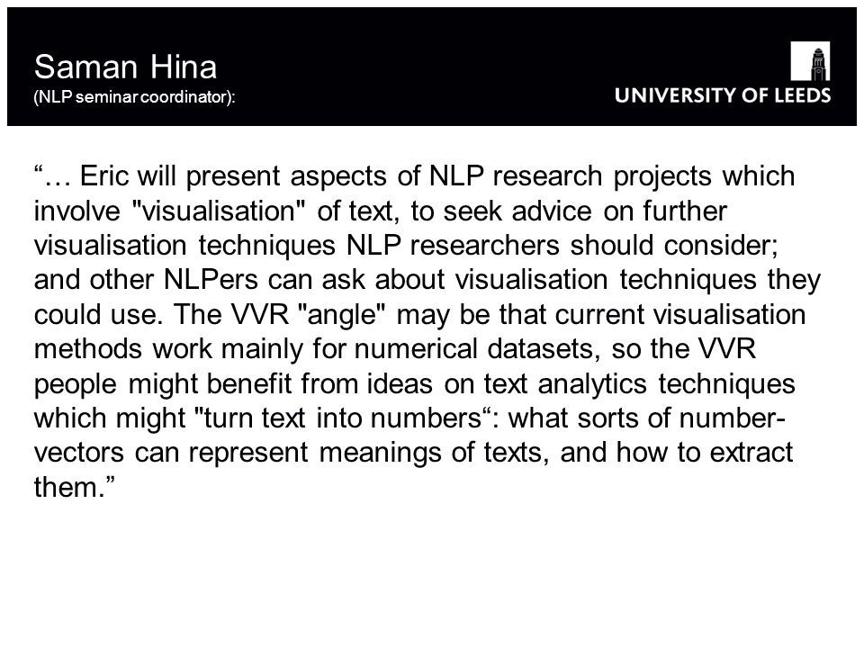 … Eric will present aspects of NLP research projects which involve visualisation of text, to seek advice on further visualisation techniques NLP researchers should consider; and other NLPers can ask about visualisation techniques they could use.