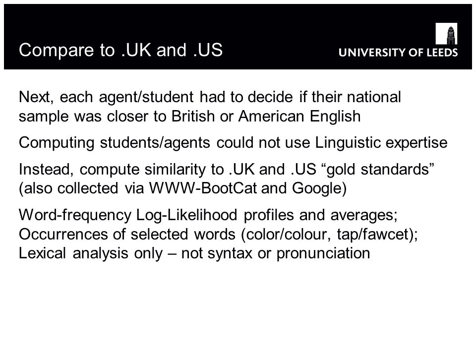 Compare to.UK and.US Next, each agent/student had to decide if their national sample was closer to British or American English Computing students/agents could not use Linguistic expertise Instead, compute similarity to.UK and.US gold standards (also collected via WWW-BootCat and Google) Word-frequency Log-Likelihood profiles and averages; Occurrences of selected words (color/colour, tap/fawcet); Lexical analysis only – not syntax or pronunciation