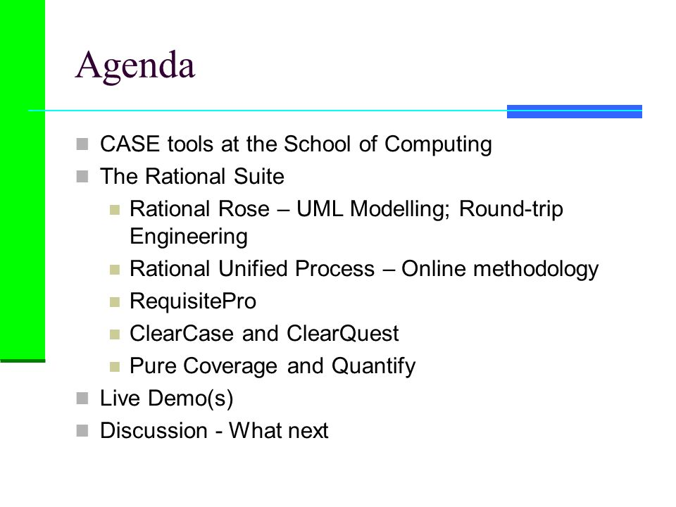 Agenda CASE tools at the School of Computing The Rational Suite Rational Rose – UML Modelling; Round-trip Engineering Rational Unified Process – Onlin
