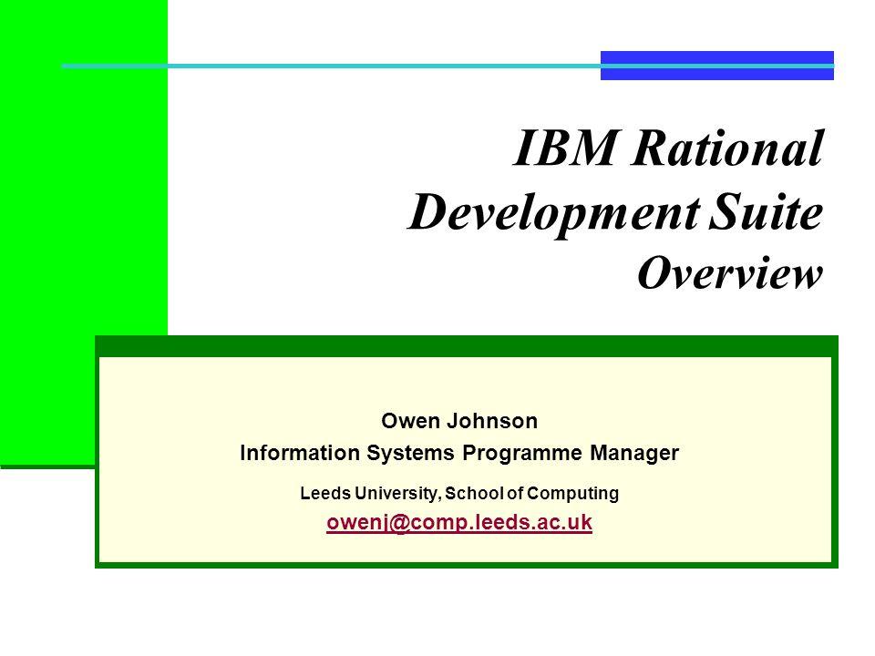 IBM Rational Development Suite Overview Owen Johnson Information Systems Programme Manager Leeds University, School of Computing owenj@comp.leeds.ac.u