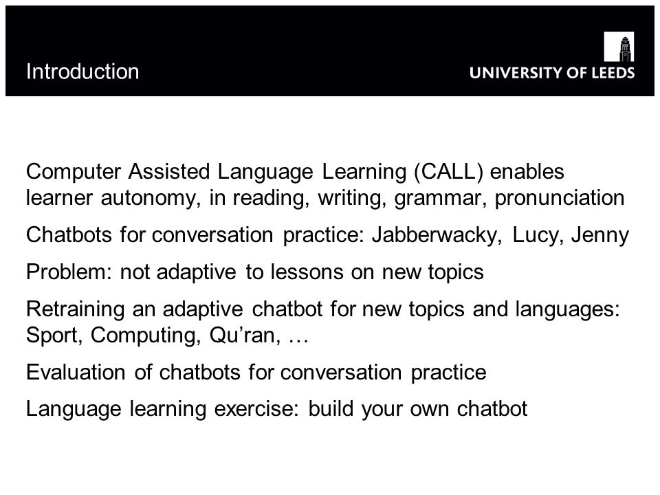 Introduction Computer Assisted Language Learning (CALL) enables learner autonomy, in reading, writing, grammar, pronunciation Chatbots for conversatio