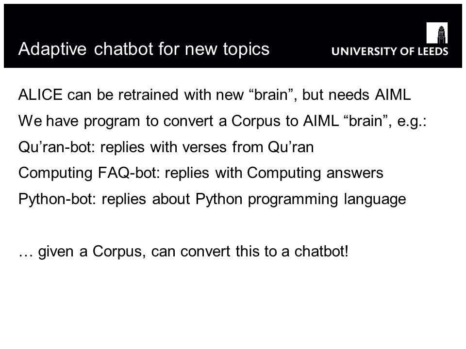 Adaptive chatbot for new topics ALICE can be retrained with new brain, but needs AIML We have program to convert a Corpus to AIML brain, e.g.: Quran-b