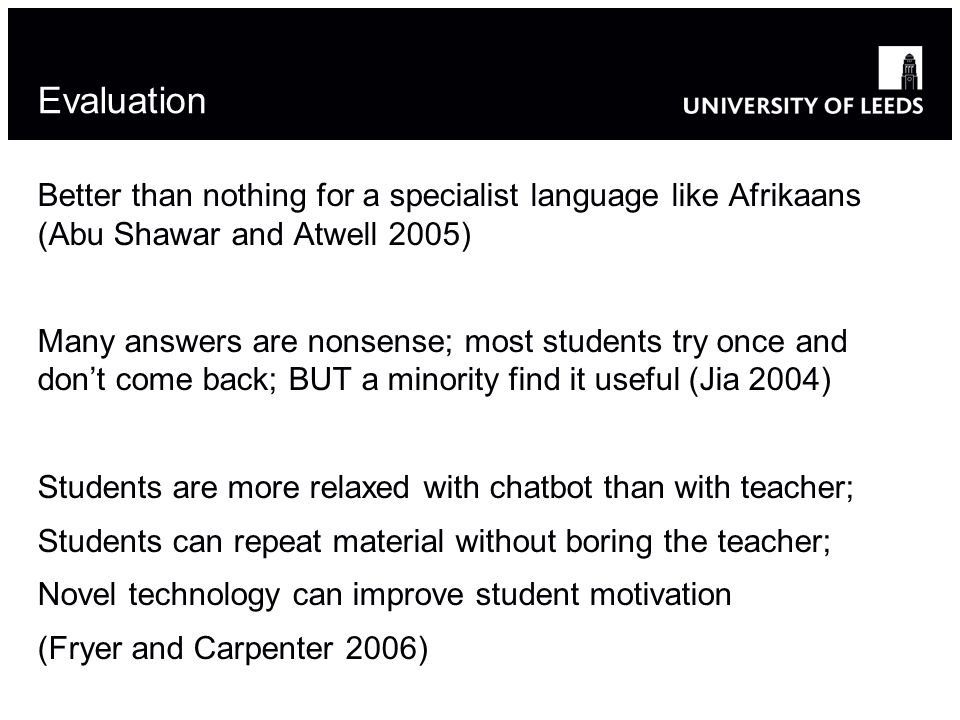 Evaluation Better than nothing for a specialist language like Afrikaans (Abu Shawar and Atwell 2005) Many answers are nonsense; most students try once