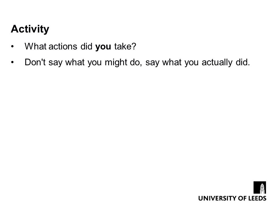 Activity What actions did you take? Don t say what you might do, say what you actually did.