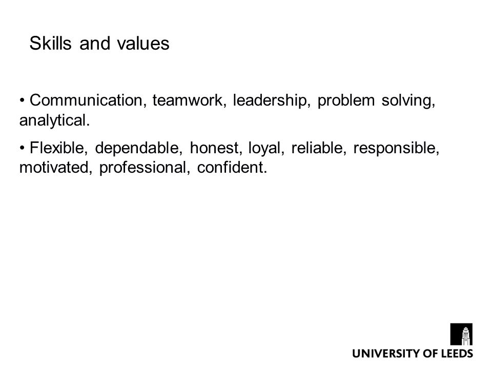 Skills and values Communication, teamwork, leadership, problem solving, analytical.