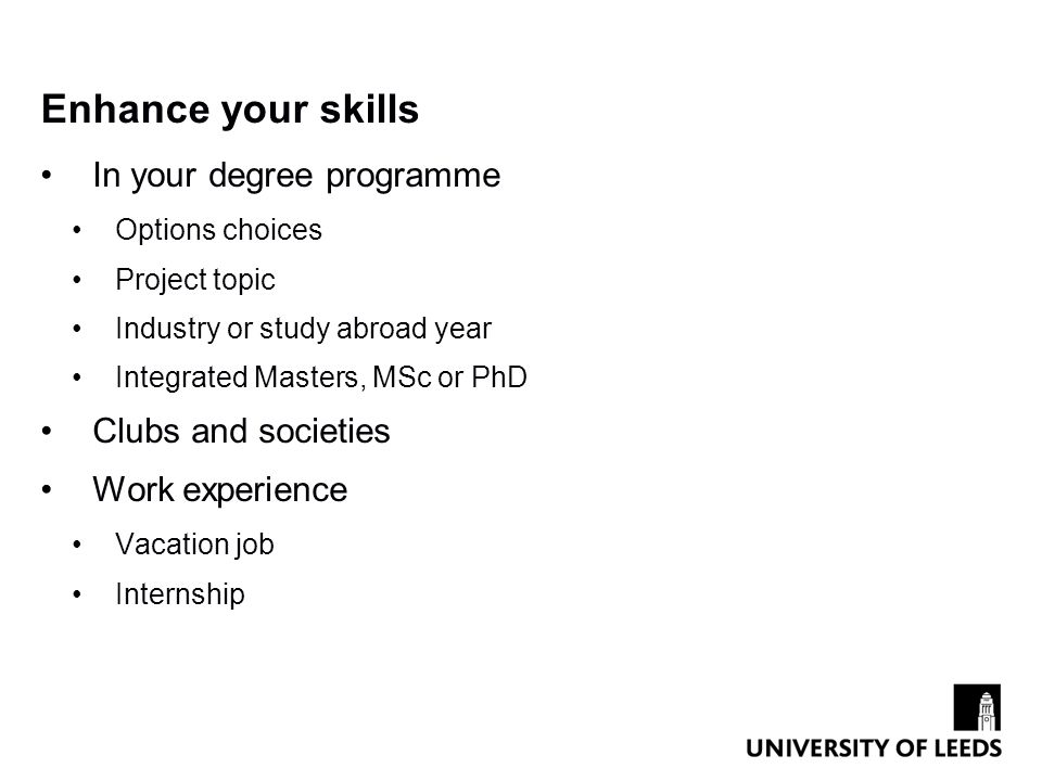 Enhance your skills In your degree programme Options choices Project topic Industry or study abroad year Integrated Masters, MSc or PhD Clubs and societies Work experience Vacation job Internship