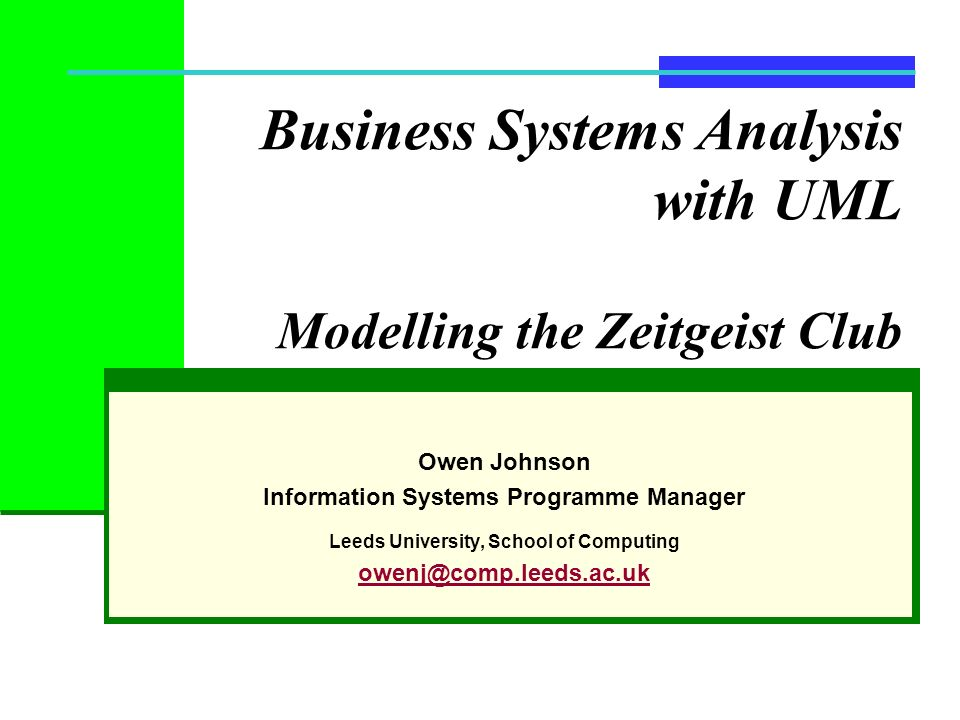 Business Systems Analysis with UML Modelling the Zeitgeist Club Owen Johnson Information Systems Programme Manager Leeds University, School of Computi