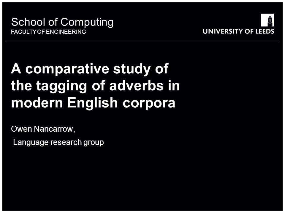 School of something FACULTY OF OTHER School of Computing FACULTY OF ENGINEERING A comparative study of the tagging of adverbs in modern English corpor