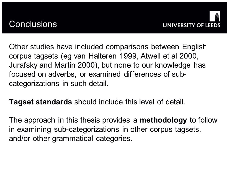 Conclusions Other studies have included comparisons between English corpus tagsets (eg van Halteren 1999, Atwell et al 2000, Jurafsky and Martin 2000), but none to our knowledge has focused on adverbs, or examined differences of sub- categorizations in such detail.