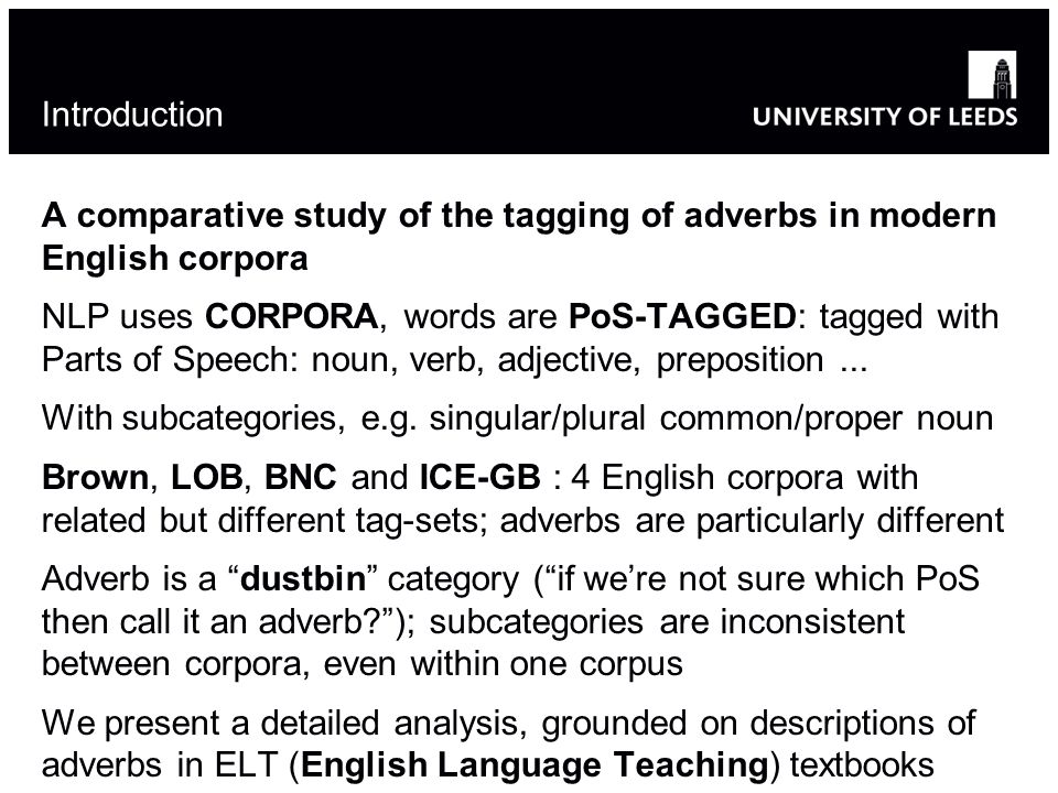 Introduction A comparative study of the tagging of adverbs in modern English corpora NLP uses CORPORA, words are PoS-TAGGED: tagged with Parts of Spee