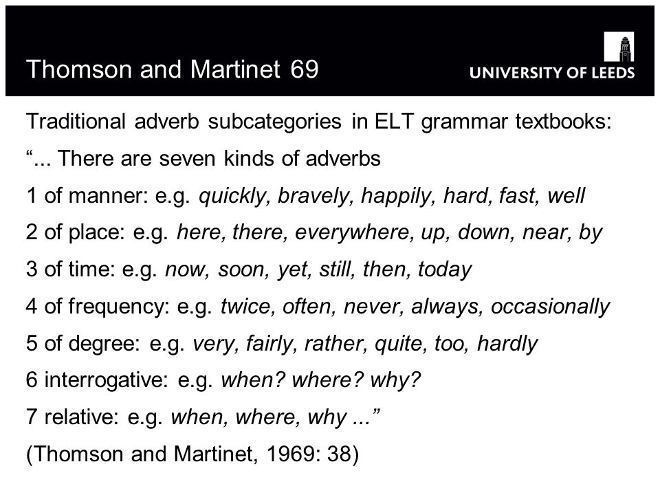 Thomson and Martinet 69 Traditional adverb subcategories in ELT grammar textbooks:... There are seven kinds of adverbs 1 of manner: e.g. quickly, brav