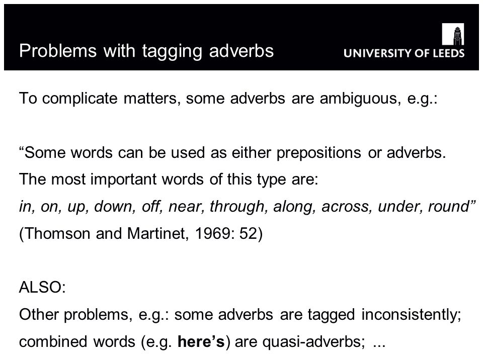 Problems with tagging adverbs To complicate matters, some adverbs are ambiguous, e.g.: Some words can be used as either prepositions or adverbs. The m