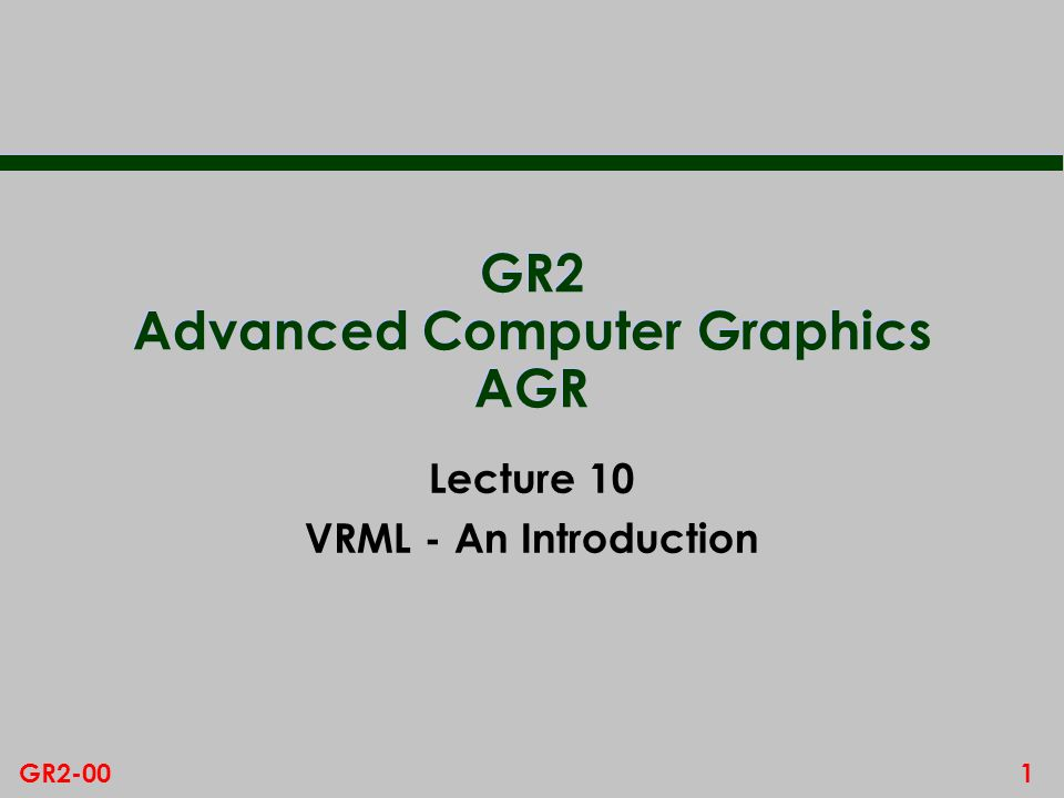 22GR2-00 Other Basic Features n Inline node – incorporate VRML code from another url compose – this allows us to compose large worlds from many smaller ones n Level of Detail – different geometric representations depending on distance