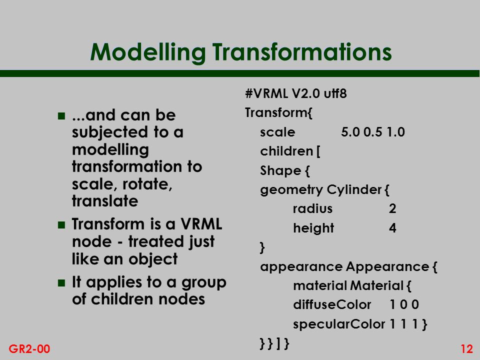 12GR2-00 Modelling Transformations n...and can be subjected to a modelling transformation to scale, rotate, translate n Transform is a VRML node - treated just like an object n It applies to a group of children nodes #VRML V2.0 utf8 Transform{ scale children [ Shape { geometry Cylinder { radius2 height4 } appearance Appearance { material Material { diffuseColor specularColor1 1 1 } } } ] }
