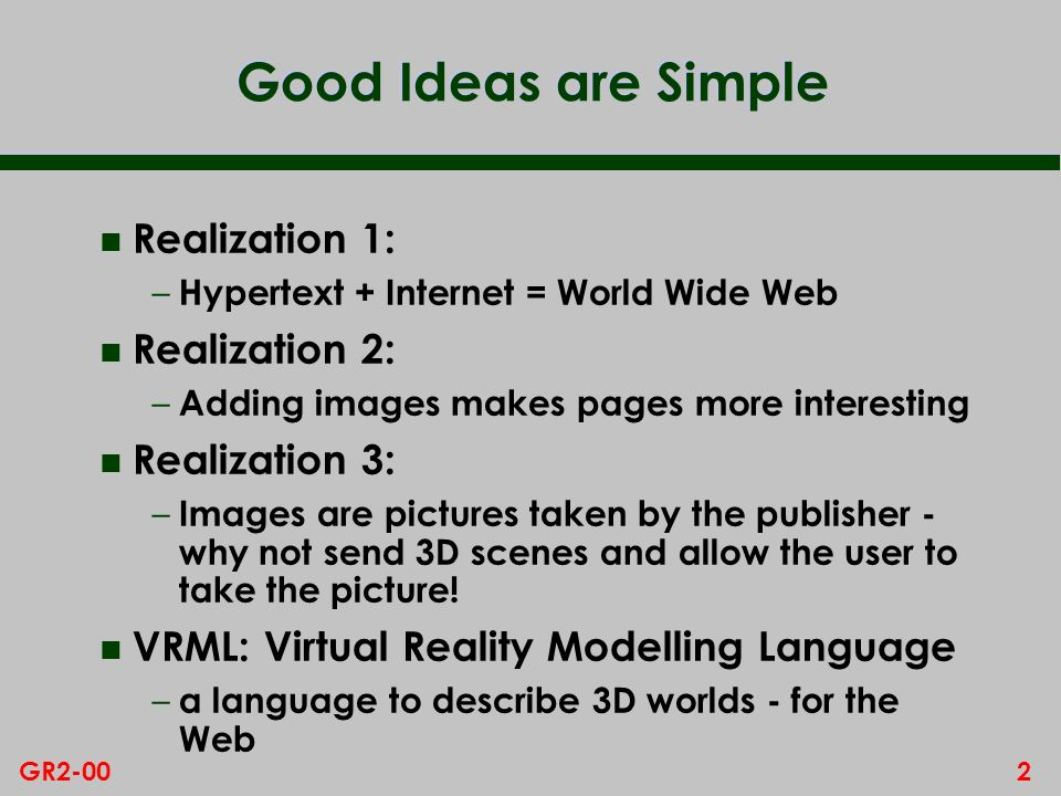 2GR2-00 Good Ideas are Simple n Realization 1: – Hypertext + Internet = World Wide Web n Realization 2: – Adding images makes pages more interesting n Realization 3: – Images are pictures taken by the publisher - why not send 3D scenes and allow the user to take the picture.