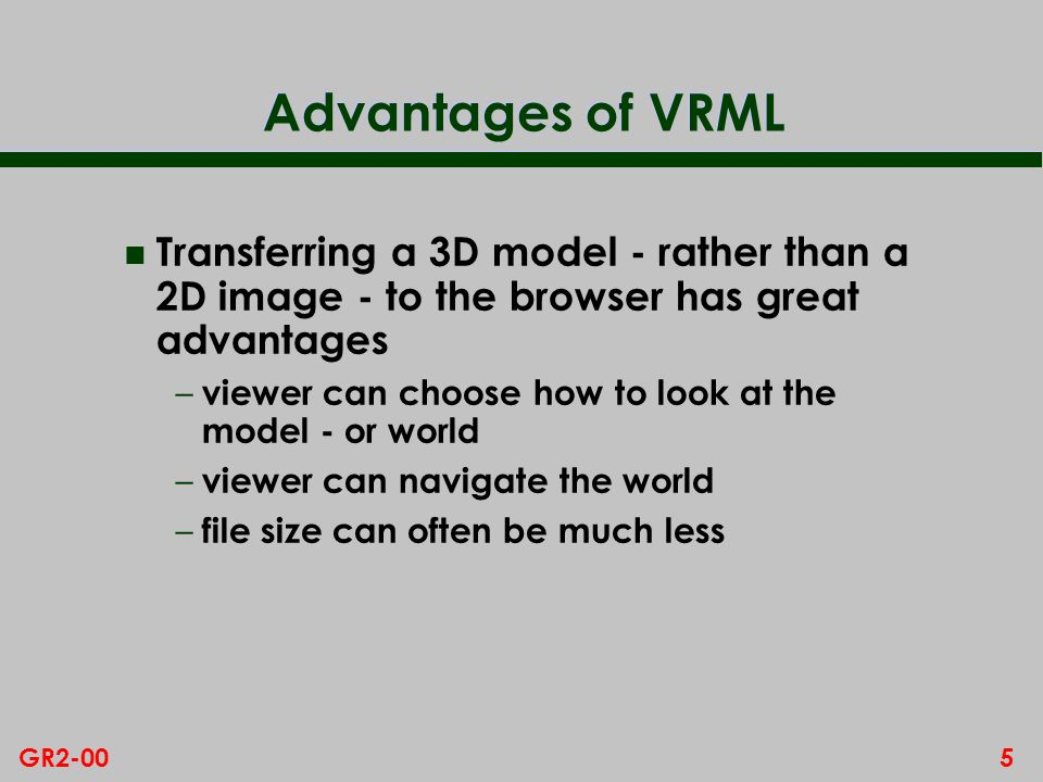 5GR2-00 Advantages of VRML n Transferring a 3D model - rather than a 2D image - to the browser has great advantages – viewer can choose how to look at the model - or world – viewer can navigate the world – file size can often be much less