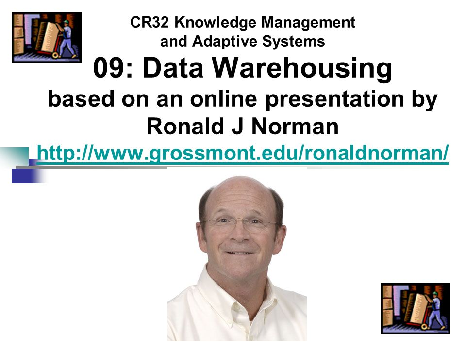 CR32 Knowledge Management and Adaptive Systems 09: Data Warehousing based on an online presentation by Ronald J Norman http://www.grossmont.edu/ronald