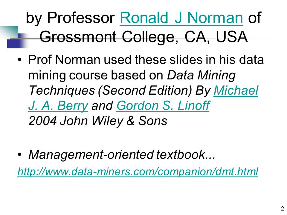 2 by Professor Ronald J Norman of Grossmont College, CA, USARonald J Norman Prof Norman used these slides in his data mining course based on Data Mining Techniques (Second Edition) By Michael J.