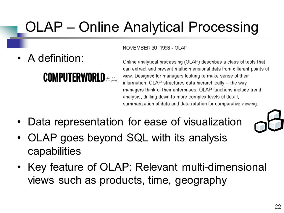 22 OLAP – Online Analytical Processing A definition: Data representation for ease of visualization OLAP goes beyond SQL with its analysis capabilities Key feature of OLAP: Relevant multi-dimensional views such as products, time, geography