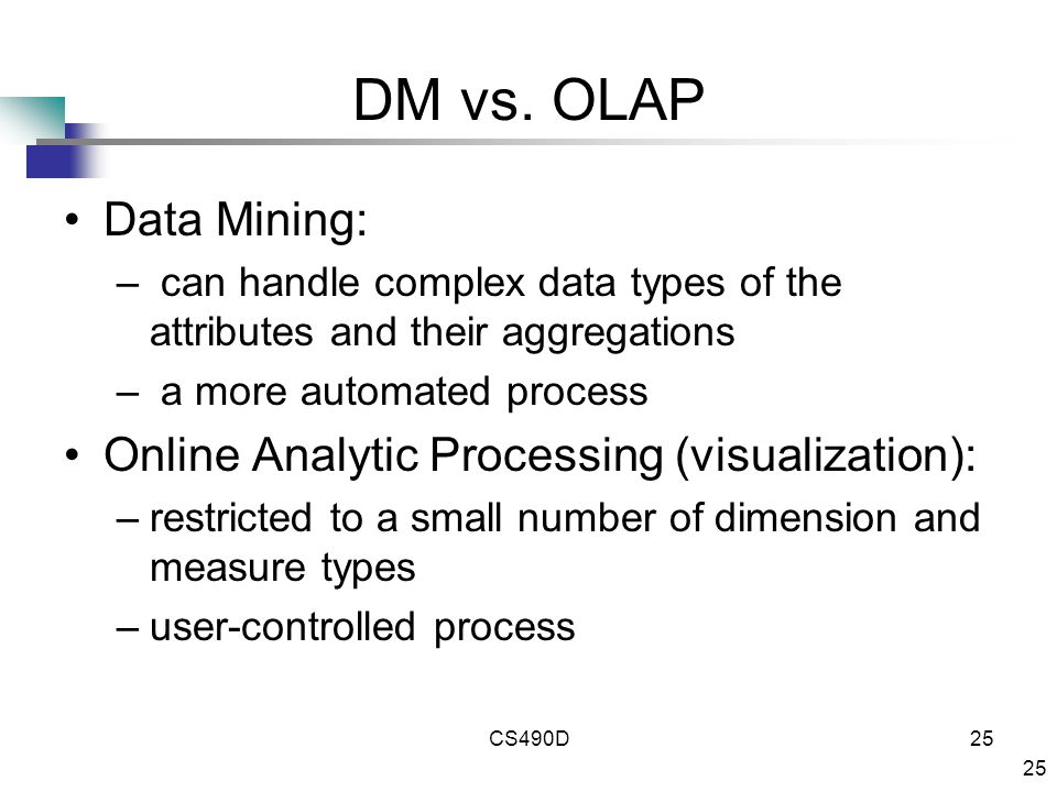 25 CS490D25 DM vs. OLAP Data Mining: – can handle complex data types of the attributes and their aggregations – a more automated process Online Analyt
