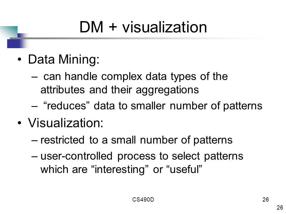26 CS490D26 DM + visualization Data Mining: – can handle complex data types of the attributes and their aggregations – reduces data to smaller number