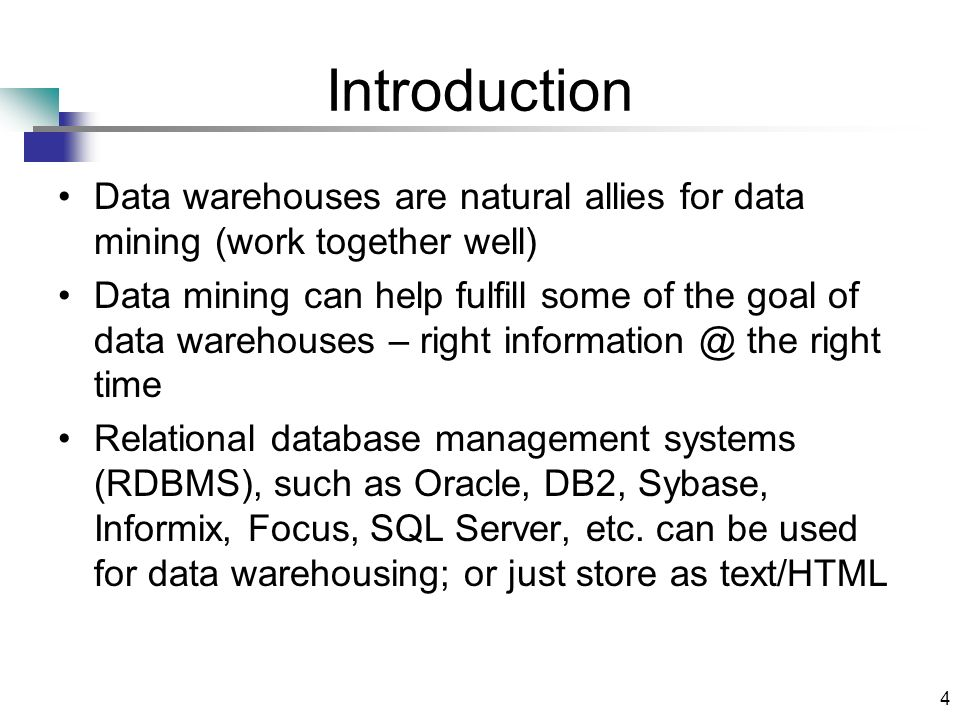 4 Introduction Data warehouses are natural allies for data mining (work together well) Data mining can help fulfill some of the goal of data warehouse