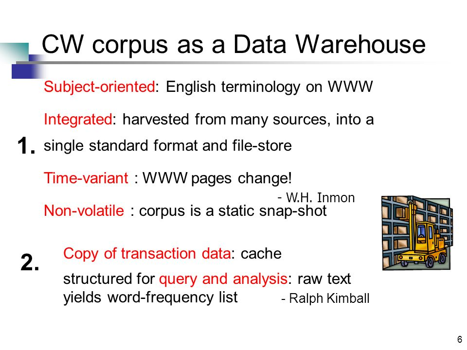 6 CW corpus as a Data Warehouse - W.H. Inmon Subject-oriented: English terminology on WWW Integrated: harvested from many sources, into a single stand