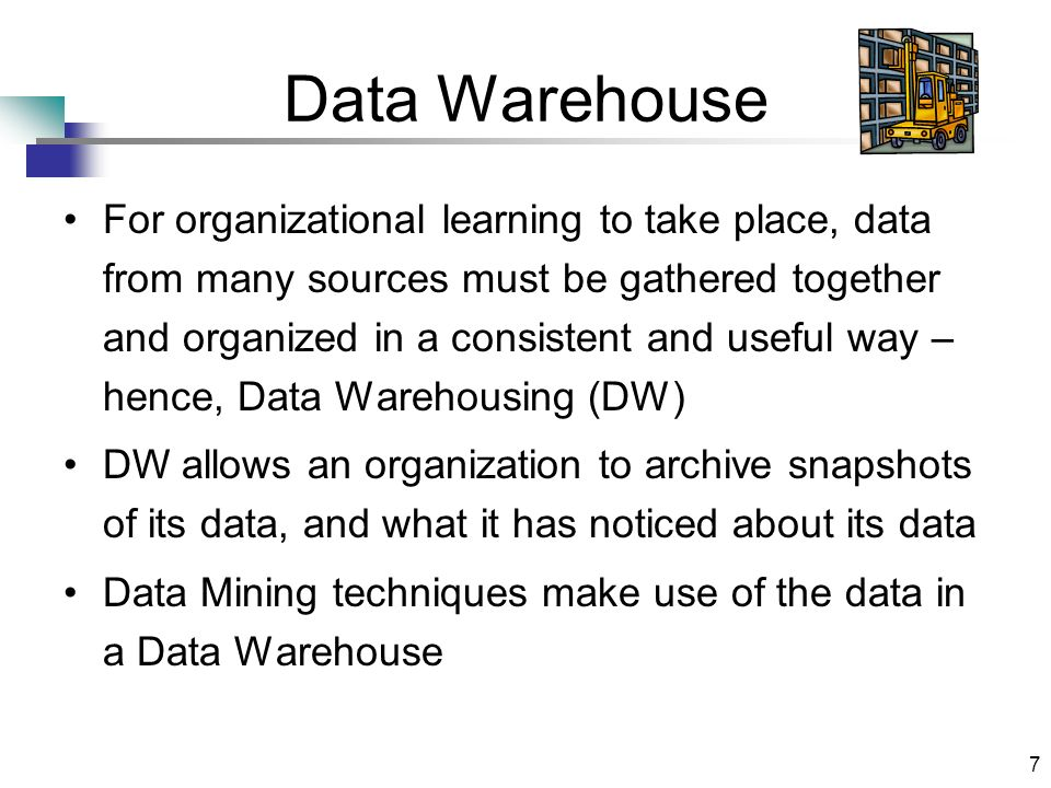 7 Data Warehouse For organizational learning to take place, data from many sources must be gathered together and organized in a consistent and useful way – hence, Data Warehousing (DW) DW allows an organization to archive snapshots of its data, and what it has noticed about its data Data Mining techniques make use of the data in a Data Warehouse