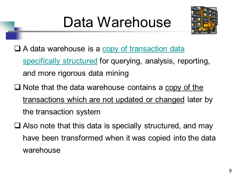 9 Data Warehouse A data warehouse is a copy of transaction data specifically structured for querying, analysis, reporting, and more rigorous data mini