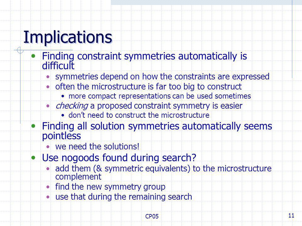 CP05 11 Implications Finding constraint symmetries automatically is difficult symmetries depend on how the constraints are expressed often the microstructure is far too big to construct more compact representations can be used sometimes checking a proposed constraint symmetry is easier dont need to construct the microstructure Finding all solution symmetries automatically seems pointless we need the solutions.