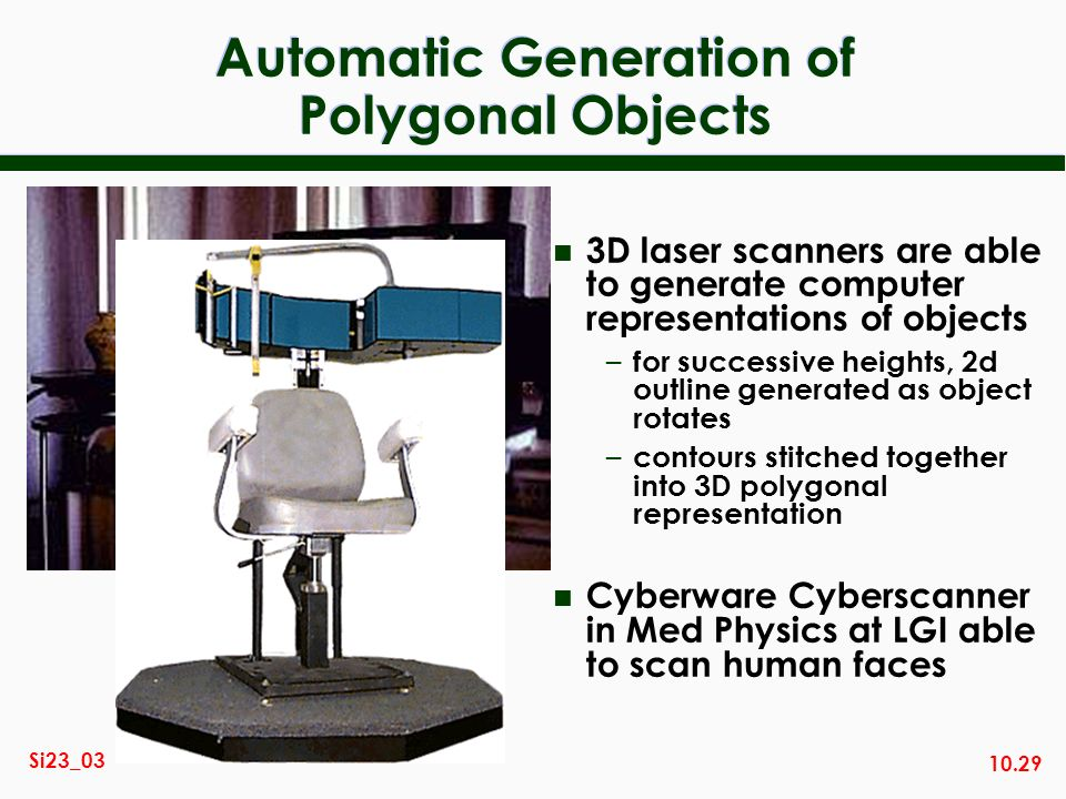10.29 Si23_03 Automatic Generation of Polygonal Objects n 3D laser scanners are able to generate computer representations of objects – for successive heights, 2d outline generated as object rotates – contours stitched together into 3D polygonal representation n Cyberware Cyberscanner in Med Physics at LGI able to scan human faces