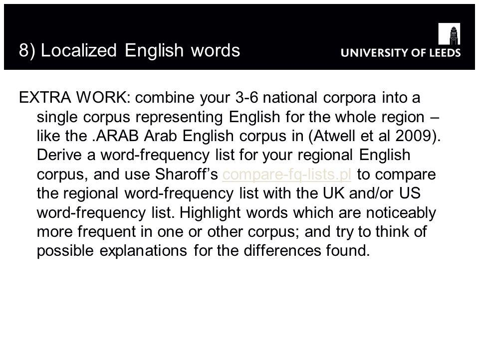 8) Localized English words EXTRA WORK: combine your 3-6 national corpora into a single corpus representing English for the whole region – like the.ARAB Arab English corpus in (Atwell et al 2009).