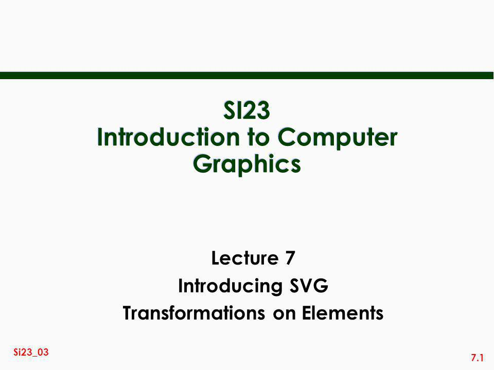 7.1 Si23_03 SI23 Introduction to Computer Graphics Lecture 7 Introducing SVG Transformations on Elements