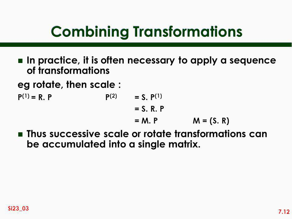 7.12 Si23_03 Combining Transformations n In practice, it is often necessary to apply a sequence of transformations eg rotate, then scale : P (1) = R.