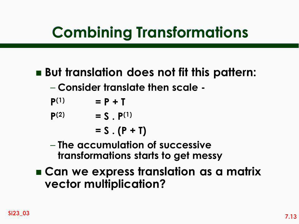 7.13 Si23_03 Combining Transformations n But translation does not fit this pattern: – Consider translate then scale - P (1) = P + T P (2) = S.