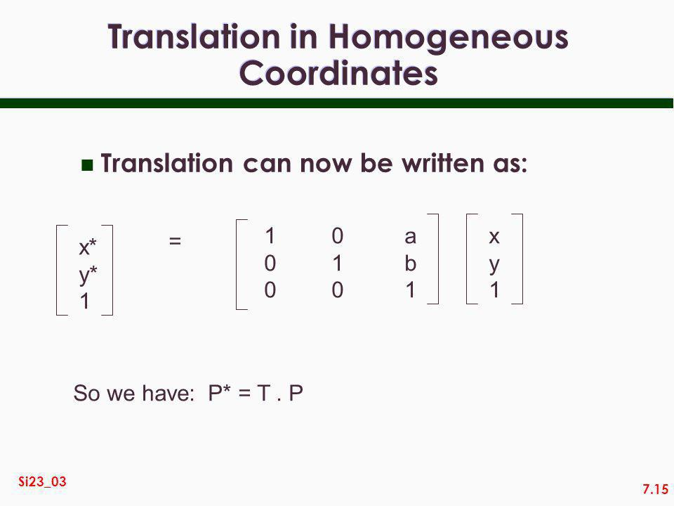 7.15 Si23_03 Translation in Homogeneous Coordinates n Translation can now be written as: x* y* 1 = 100100 010010 ab1ab1 xy1xy1 So we have:P* = T.