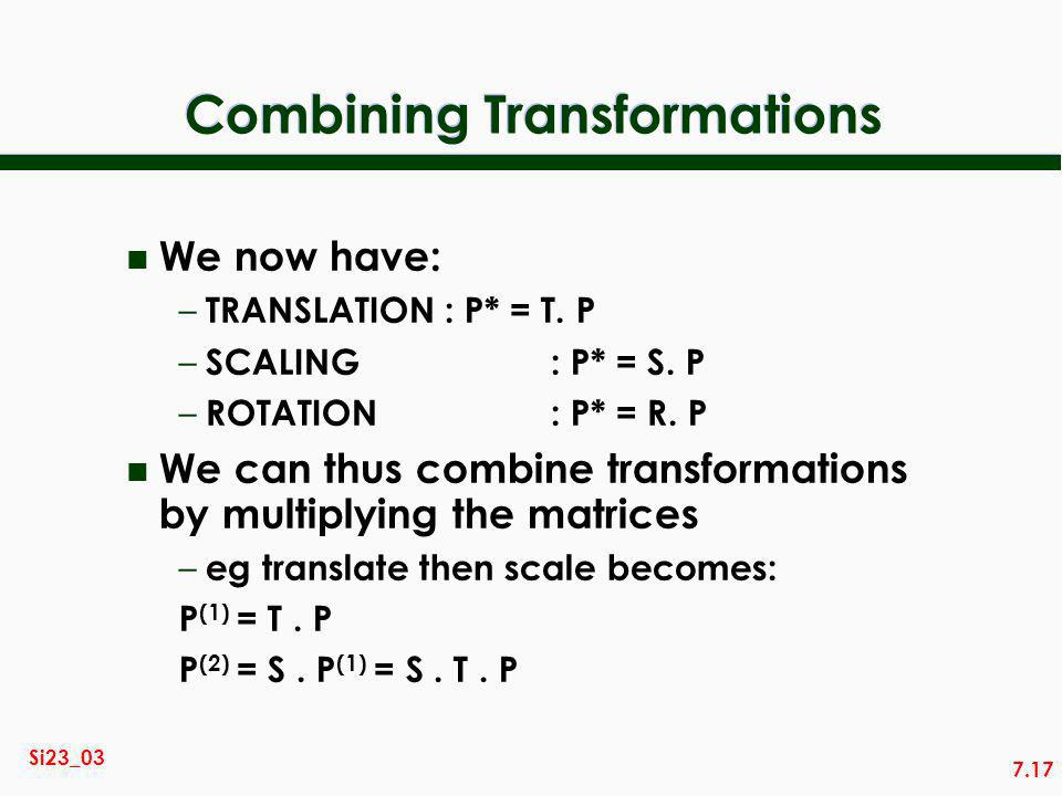 7.17 Si23_03 Combining Transformations n We now have: – TRANSLATION: P* = T.