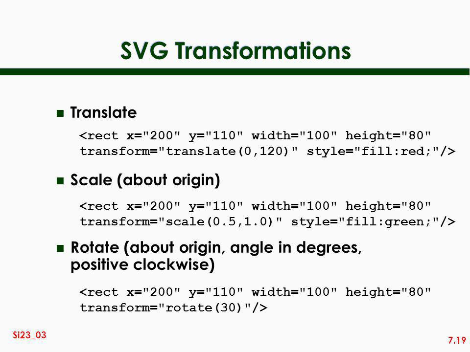7.19 Si23_03 SVG Transformations n Translate n Scale (about origin) n Rotate (about origin, angle in degrees, positive clockwise) <rect x= 200 y= 110 width= 100 height= 80 transform= translate(0,120) style= fill:red; /> <rect x= 200 y= 110 width= 100 height= 80 transform= scale(0.5,1.0) style= fill:green; /> <rect x= 200 y= 110 width= 100 height= 80 transform= rotate(30) />