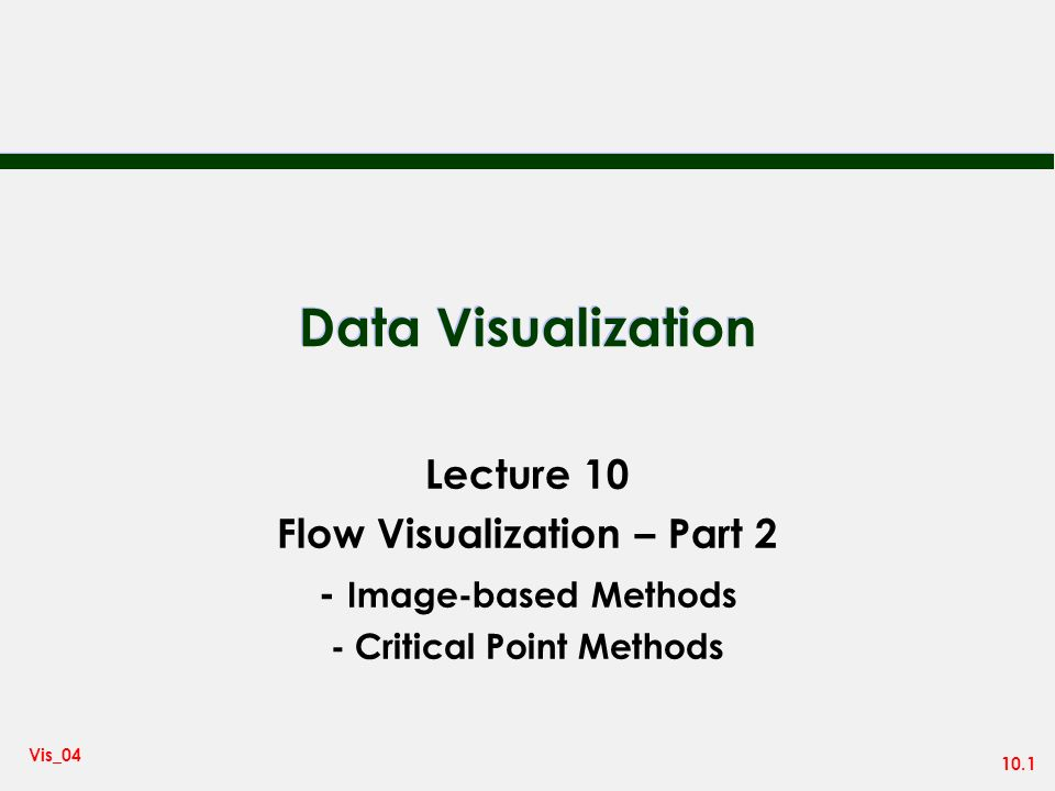 10.2 Vis_04 Flow Visualization - Texture Effects n A new class of image-based methods attempts to visualize flow as a texturing effect n Most successful for 2D flow - and also for flow over surfaces in 3D n Methods include: – spot noise – line integral convolution - lic