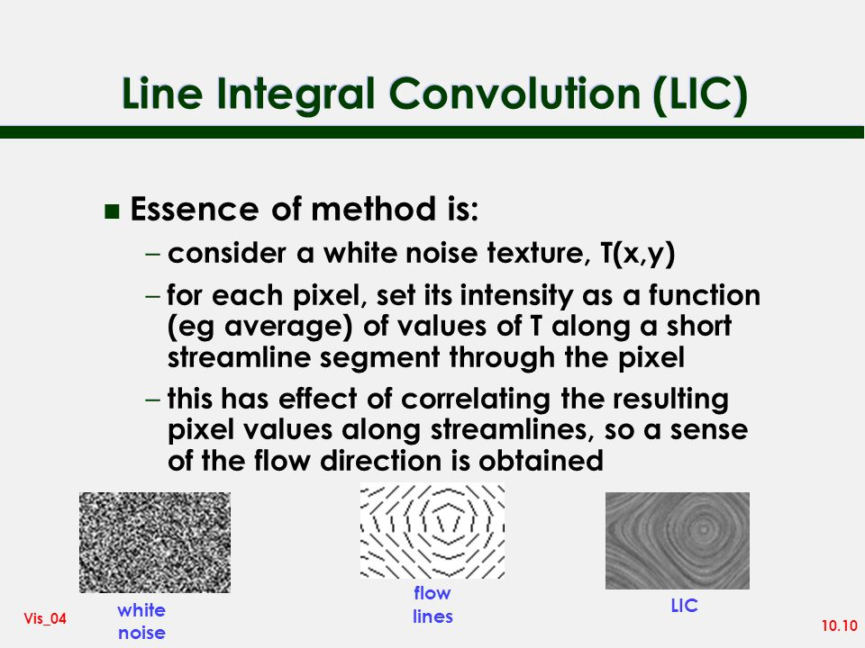 10.10 Vis_04 Line Integral Convolution (LIC) n Essence of method is: – consider a white noise texture, T(x,y) – for each pixel, set its intensity as a function (eg average) of values of T along a short streamline segment through the pixel – this has effect of correlating the resulting pixel values along streamlines, so a sense of the flow direction is obtained white noise flow lines LIC