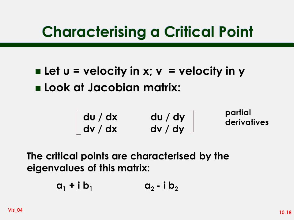 10.18 Vis_04 Characterising a Critical Point n Let u = velocity in x; v = velocity in y n Look at Jacobian matrix: du / dx du / dy dv / dx dv / dy The critical points are characterised by the eigenvalues of this matrix: a 1 + i b 1 a 2 - i b 2 partial derivatives