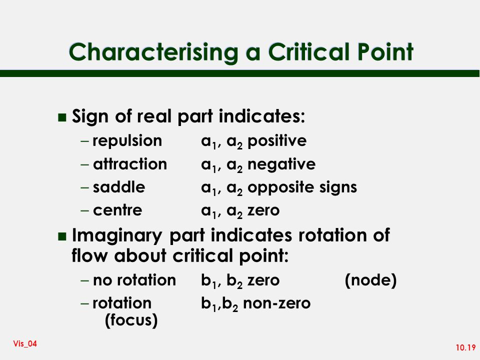 10.19 Vis_04 Characterising a Critical Point n Sign of real part indicates: – repulsiona 1, a 2 positive – attractiona 1, a 2 negative – saddlea 1, a 2 opposite signs – centrea 1, a 2 zero n Imaginary part indicates rotation of flow about critical point: – no rotationb 1, b 2 zero(node) – rotationb 1,b 2 non-zero (focus)