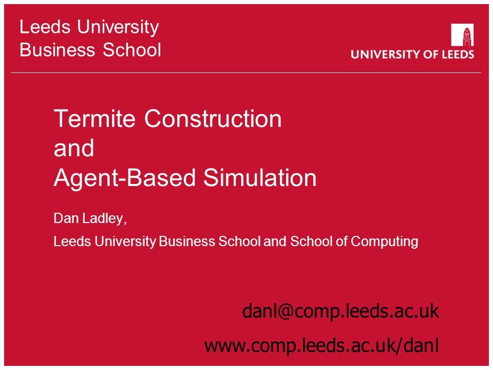 Leeds University Business School Termite Construction and Agent-Based Simulation Dan Ladley, Leeds University Business School and School of Computing